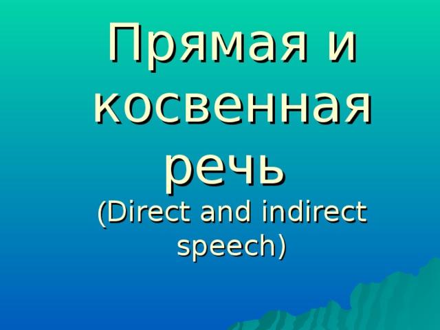 Прямая и косвенная речь  ( Direct and indirect speech)