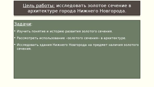 Цель работы: исследовать золотое сечение в архитектуре города Нижнего Новгорода. Задачи :