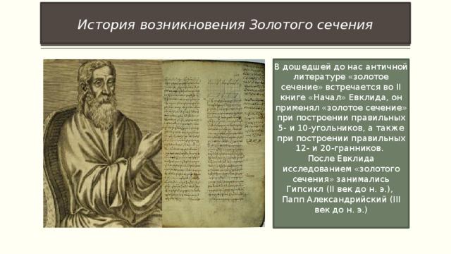 История  возникновения Золотого сечения В дошедшей до нас античной литературе «золотое сечение» встречается во II книге «Начал» Евклида, он применял «золотое сечение» при построении правильных 5- и 10-угольников, а также при построении правильных 12- и 20-гранников. После Евклида исследованием «золотого сечения» занимались Гипсикл (II век до н. э.), Папп Александрийский (III век до н. э.)