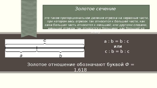 Золотое сечение   это такое пропорциональное деление отрезка на неравные части, при котором весь отрезок так относится к большей части, как сама большая часть относится к меньшей; или другими словами, меньший отрезок так относится к большему, как больший ко всему: a : b = b : c  или  c : b = b : с a. Золотое отношение обозначают буквой Ф = 1,618