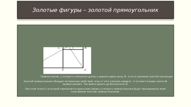 Золотые фигуры – золотой прямоугольник  Прямоугольник, у которого отношение длины к ширине равно числу Ф , то есть значению золотой пропорции. Золотой прямоугольник обладает интересным свойством: если от него отрезать квадрат, то останется вновь «золотой прямоугольник». Так можно делать до бесконечности, При этом точка О , в которой пересекаются диагонали первого и второго прямоугольника будет принадлежать всем получаемым золотым прямоугольникам .
