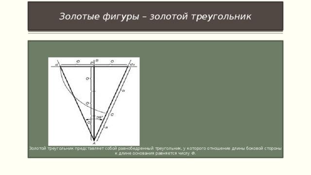 Золотые фигуры – золотой треугольник Золотой треугольник представляет собой равнобедренный треугольник, у которого отношение длины боковой стороны к длине основания равняется числу Ф .