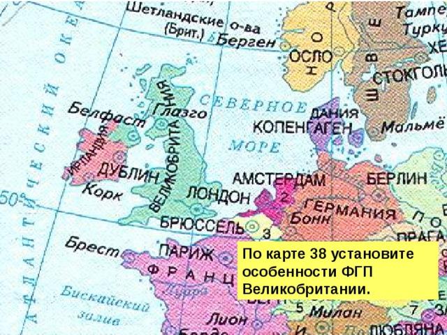 По карте 38 установите особенности ФГП Великобритании.