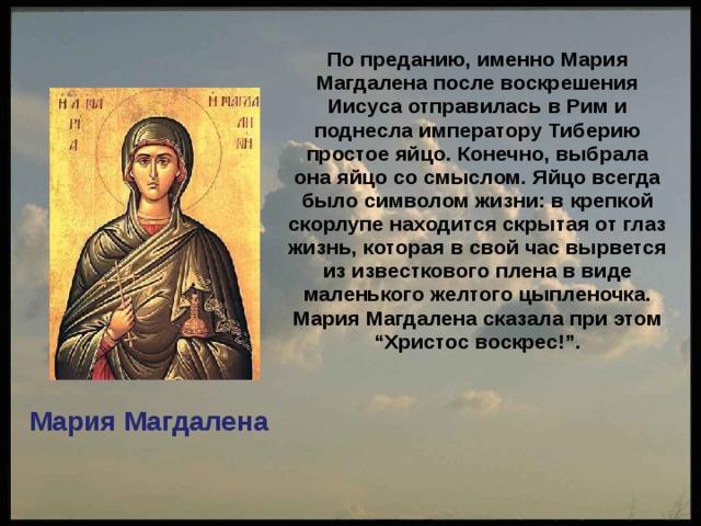"""По преданию, именно Мария Магдалена после воскрешения Иисуса отправилась в Рим и поднесла императору Тиберию простое яйцо. Конечно, выбрала она яйцо со смыслом. Яйцо всегда было символом жизни: в крепкой скорлупе находится скрытая от глаз жизнь, которая в свой час вырвется из известкового плена в виде маленького желтого цыпленочка. Мария Магдалена сказала при этом """"Христос воскрес!"""".  Мария Магдалена"""