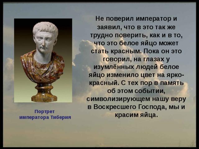Не поверил император и заявил, что в это так же трудно поверить, как и в то, что это белое яйцо может стать красным. Пока он это говорил, на глазах у изумлённых людей белое яйцо изменило цвет на ярко-красный. С тех пор в память об этом событии, символизирующем нашу веру в Воскресшего Господа, мы и красим яйца.   Портрет императора Тиберия