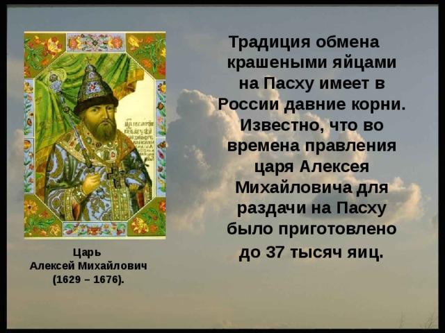 Традиция обмена крашеными яйцами на Пасху имеет в России давние корни. Известно, что во времена правления царя Алексея Михайловича для раздачи на Пасху было приготовлено до 37 тысяч яиц . Царь Алексей Михайлович (1629 – 1676).