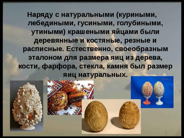 Наряду с натуральными (куриными, лебедиными, гусиными, голубиными, утиными) крашеными яйцами были деревянные и костяные, резные и расписные. Естественно, своеобразным эталоном для размера яиц из дерева, кости, фарфора, стекла, камня был размер яиц натуральных.