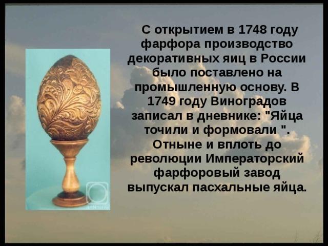 С открытием в 1748 году фарфора производство декоративных яиц в России было поставлено на промышленную основу. В 1749 году Виноградов записал в дневнике: