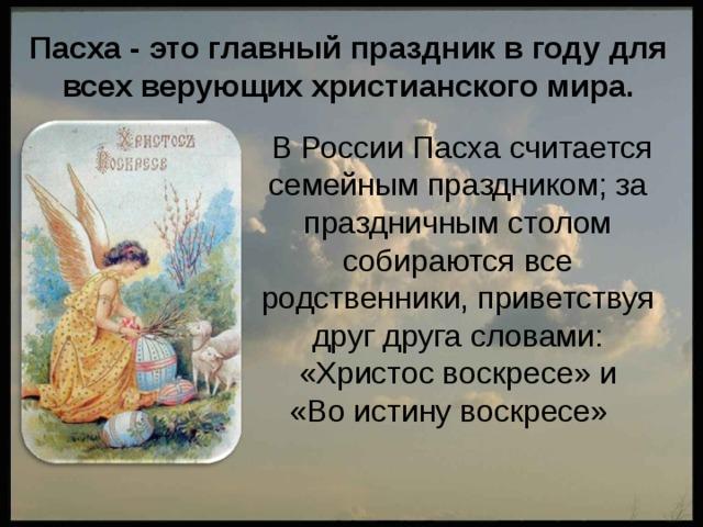 Пасха - это главный праздник в году для всех верующих христианского мира.  В России Пасха считается семейным праздником; за праздничным столом собираются все родственники, приветствуя друг друга словами: «Христос воскресе» и  «Во истину воскресе»