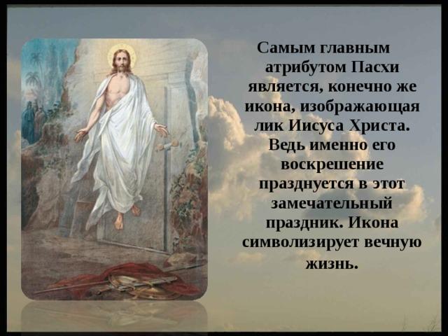 Самым главным атрибутом Пасхи является, конечно же икона, изображающая лик Иисуса Христа. Ведь именно его воскрешение празднуется в этот замечательный праздник. Икона символизирует вечную жизнь .