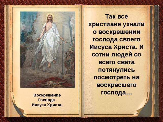 Так все христиане узнали о воскрешении господа своего Иисуса Христа. И сотни людей со всего света потянулись посмотреть на воскресшего господа… Воскрешение Господа Иисуса Христа.