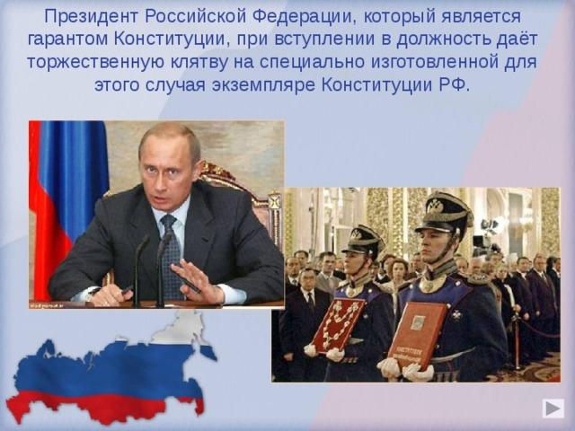 Президент Российской Федерации, который является гарантом Конституции, при вступлении в должность даёт торжественную клятву на специально изготовленной для этого случая экземпляре Конституции РФ.