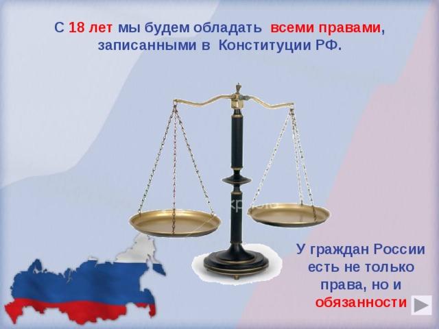 С  18 лет  мы будем обладать всеми правами , записанными в Конституции РФ. У граждан России есть не только права, но и обязанности