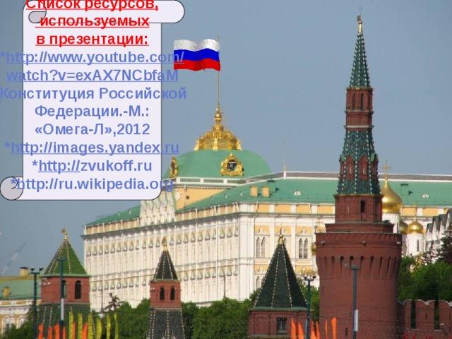 Список ресурсов,  используемых в презентации: * http://www.youtube.com/ watch?v=exAX7NCbfaM *Конституция Российской Федерации.-М.: «Омега-Л»,2012 * http://images.yandex.ru * http:// zvukoff.ru *http://ru.wikipedia.org