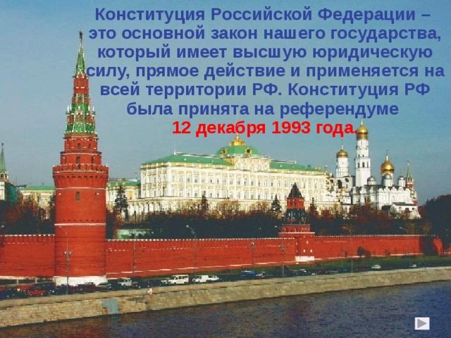Конституция Российской Федерации – это основной закон нашего государства, который имеет высшую юридическую силу, прямое действие и применяется на всей территории РФ. Конституция РФ была принята на референдуме 12 декабря 1993 года.