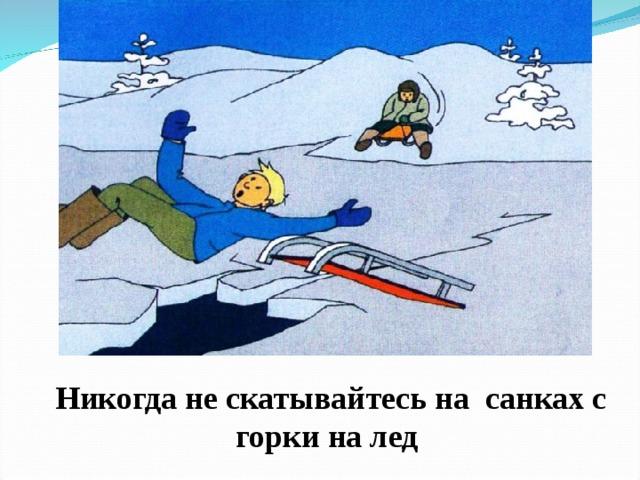 Никогда не скатывайтесь на санках с горки на лед