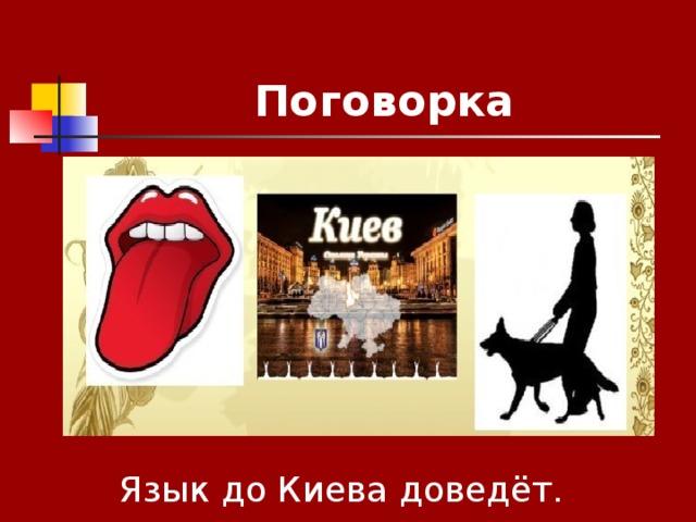 Поговорка Язык до Киева доведёт.