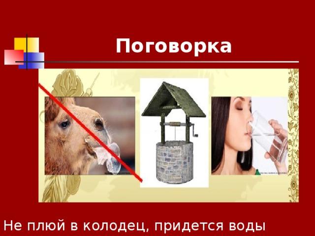 Поговорка Не плюй в колодец, придется воды напиться