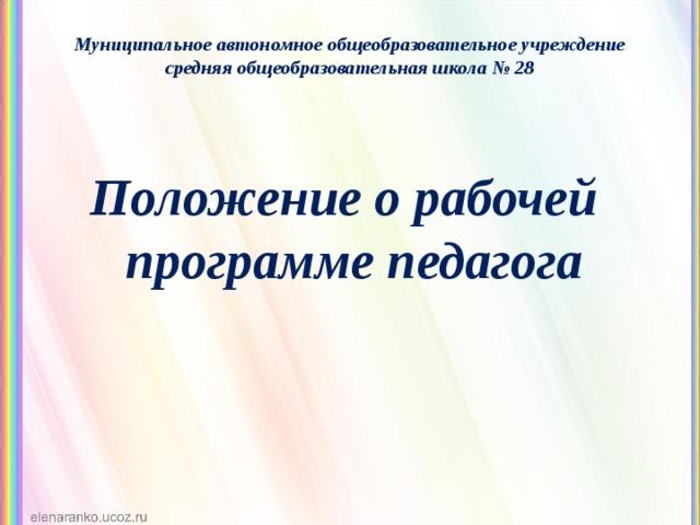 Муниципальное автономное общеобразовательное учреждение средняя общеобразовательная школа № 28 Положение о рабочей программе педагога
