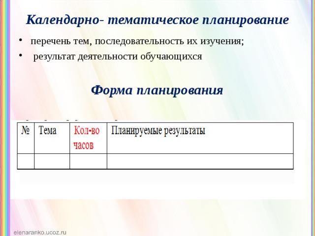Календарно- тематическое планирование перечень тем, последовательность их изучения;  результат деятельности обучающихся Форма планирования