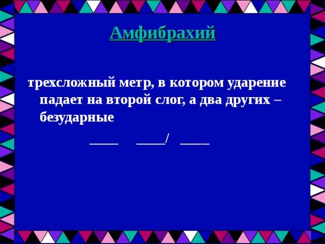 Амфибрахий   трехсложный метр, в котором ударение падает на второй слог, а два других – безударные  ____ ____/ ____