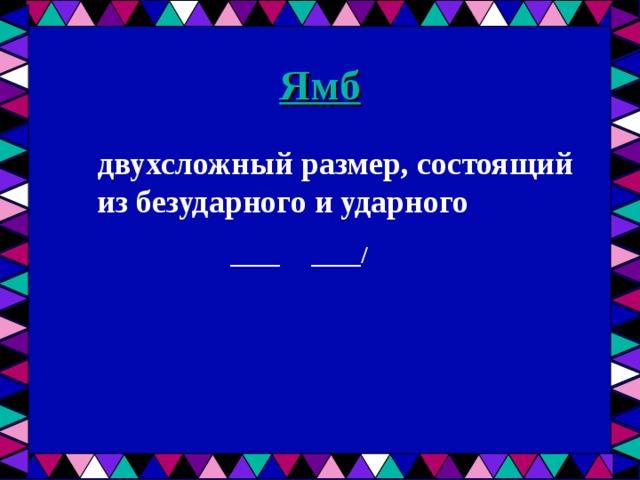 Ямб  двухсложный размер, состоящий из безударного и ударного  ____ ____/