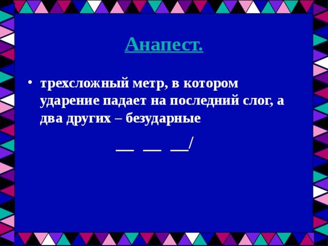 Анапест. трехсложный метр, в котором ударение падает на последний слог, а два других – безударные  __ __ __/