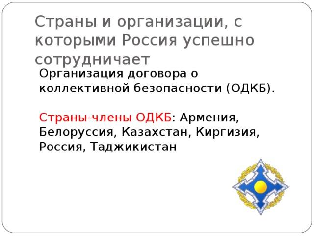 Страны и организации, с которыми Россия успешно сотрудничает Организация договора о коллективной безопасности (ОДКБ). Страны-члены ОДКБ : Армения, Белоруссия, Казахстан, Киргизия, Россия, Таджикистан
