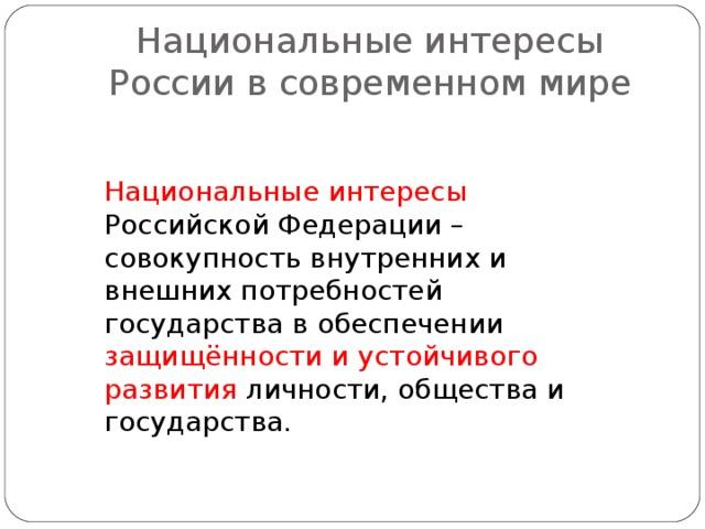 Национальные интересы России в современном мире Национальные интересы Российской Федерации – совокупность внутренних и внешних потребностей государства в обеспечении защищённости и устойчивого развития личности, общества и государства.