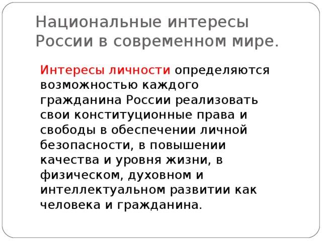 Национальные интересы России в современном мире. Интересы личности определяются возможностью каждого гражданина России реализовать свои конституционные права и свободы в обеспечении личной безопасности, в повышении качества и уровня жизни, в физическом, духовном и интеллектуальном развитии как человека и гражданина.