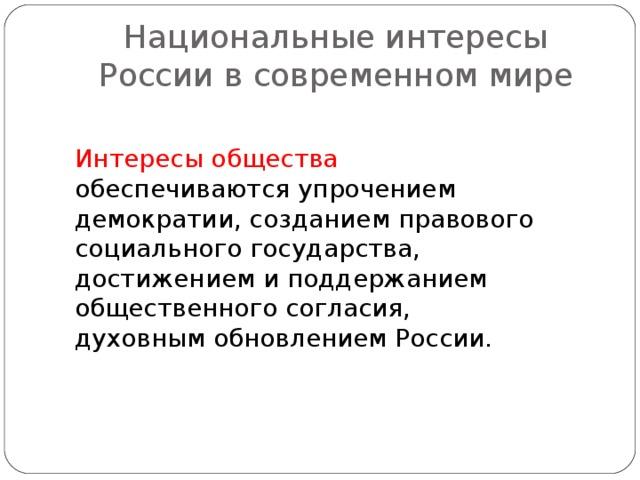 Национальные интересы России в современном мире Интересы общества обеспечиваются упрочением демократии, созданием правового социального государства, достижением и поддержанием общественного согласия, духовным обновлением России.