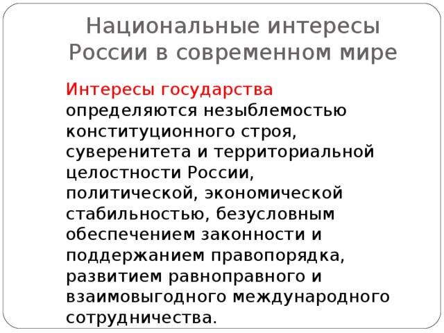 Национальные интересы России в современном мире Интересы государства определяются незыблемостью конституционного строя, суверенитета и территориальной целостности России, политической, экономической стабильностью, безусловным обеспечением законности и поддержанием правопорядка, развитием равноправного и взаимовыгодного международного сотрудничества.