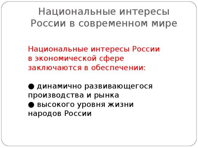 Национальные интересы России в современном мире Национальные интересы России в экономической сфере заключаются в обеспечении: ● динамично развивающегося производства и рынка ● высокого уровня жизни народов России