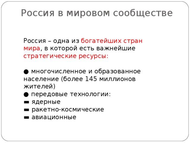 Россия в мировом сообществе   Россия – одна из богатейших стран мира , в которой есть важнейшие стратегические ресурсы: ● многочисленное и образованное население (более 145 миллионов жителей) ● передовые технологии: ▬ ядерные ▬ ракетно-космические ▬ авиационные