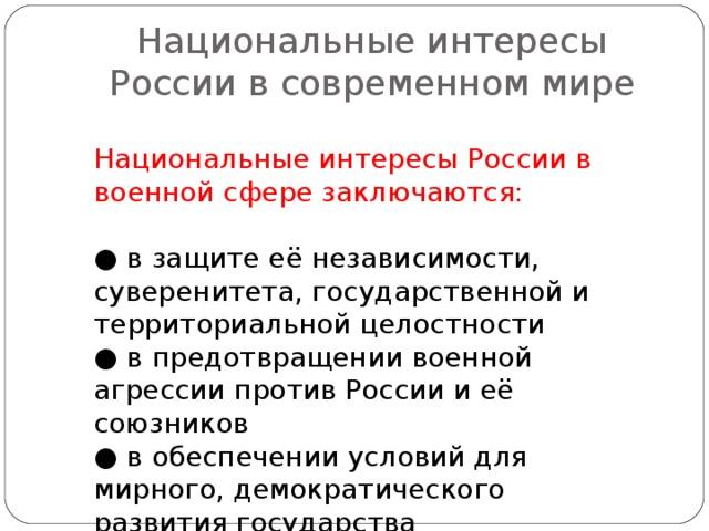 Национальные интересы России в современном мире Национальные интересы России в военной сфере заключаются: ● в защите её независимости, суверенитета, государственной и территориальной целостности ● в предотвращении военной агрессии против России и её союзников ● в обеспечении условий для мирного, демократического развития государства