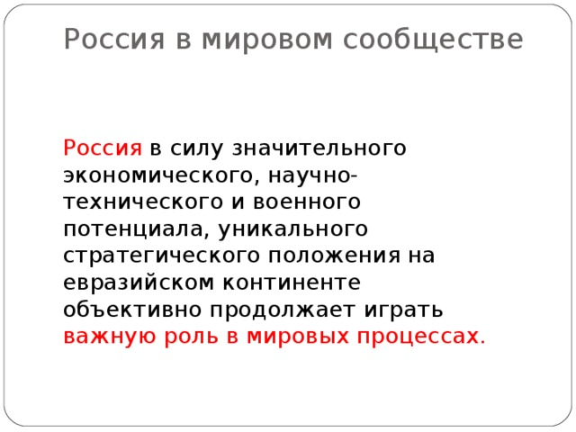 Россия в мировом сообществе   Россия в силу значительного экономического, научно-технического и военного потенциала, уникального стратегического положения на евразийском континенте объективно продолжает играть важную роль в мировых процессах.