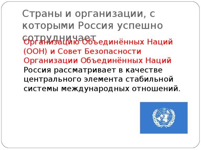 Страны и организации, с которыми Россия успешно сотрудничает Организацию Объединённых Наций (ООН) и Совет Безопасности Организации Объединённых Наций Россия рассматривает в качестве центрального элемента стабильной системы международных отношений.