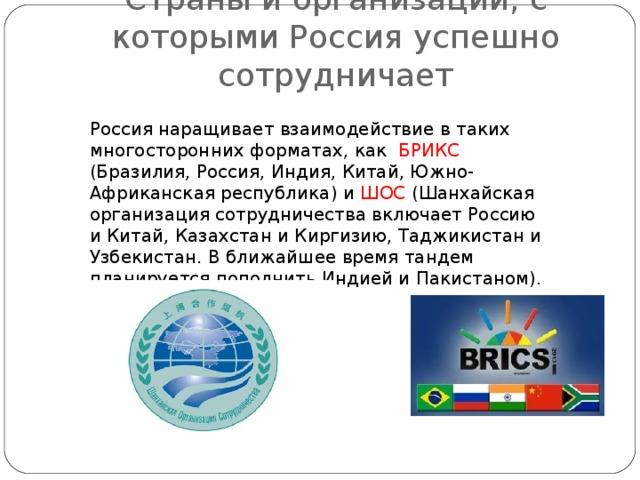 Страны и организации, с которыми Россия успешно сотрудничает Россия наращивает взаимодействие в таких многосторонних форматах, как БРИКС (Бразилия, Россия, Индия, Китай, Южно-Африканская республика) и ШОС (Шанхайская организация сотрудничества включает Россию и Китай, Казахстан и Киргизию, Таджикистан и Узбекистан. В ближайшее время тандем планируется пополнить Индией и Пакистаном).