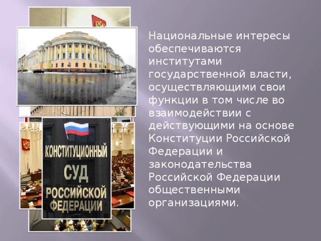Национальные интересы обеспечиваются институтами государственной власти, осуществляющими свои функции в том числе во взаимодействии с действующими на основе Конституции Российской Федерации и законодательства Российской Федерации общественными организациями.