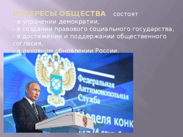 ИНТЕРЕСЫ ОБЩЕСТВА состоят - в упрочении демократии, - в создании правового социального государства, - в достижении и поддержании общественного согласия, - в духовном обновлении России.