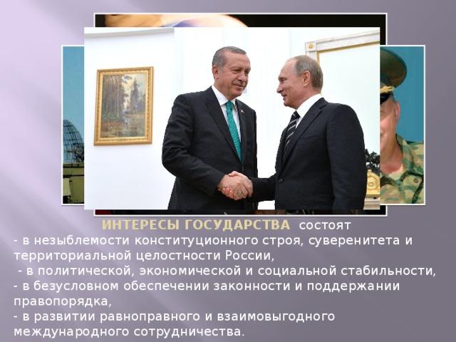 ИНТЕРЕСЫ ГОСУДАРСТВА состоят - в незыблемости конституционного строя, суверенитета и территориальной целостности России,  - в политической, экономической и социальной стабильности, - в безусловном обеспечении законности и поддержании правопорядка, - в развитии равноправного и взаимовыгодного международного сотрудничества.