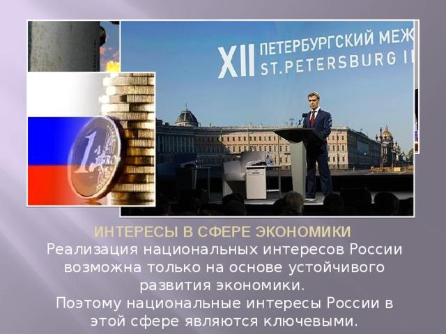 ИНТЕРЕСЫ В СФЕРЕ ЭКОНОМИКИ Реализация национальных интересов России возможна только на основе устойчивого развития экономики. Поэтому национальные интересы России в этой сфере являются ключевыми.