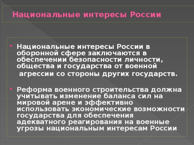Национальные интересы России Национальные интересы России в оборонной сфере заключаются в обеспечении безопасности личности, общества и государства от военной  агрессии со стороны других государств.