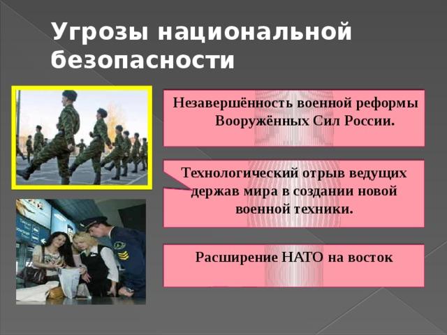 Угрозы национальной безопасности Незавершённость военной реформы Вооружённых Сил России. Технологический отрыв ведущих держав мира в создании новой военной техники. Расширение НАТО на восток
