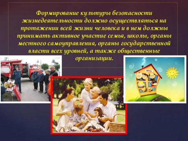 Формирование культуры безопасности жизнедеятельности должно осуществляться на протяжении всей жизни человека и в нем должны принимать активное участие семья, школы, органы местного самоуправления, органы государственной власти всех уровней, а также общественные организации.