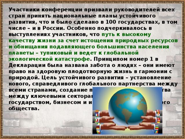 Участники конференции призвали руководителей всех стран принять национальные планы устойчивого развития, что и было сделано в 100 государствах, в том числе –  и в России. Особенно подчеркивалось в выступлениях участников, что путь к высокому качеству жизни за счет истощения природных ресурсов и обнищания подавляющего большинства населения планеты – тупиковый и ведет к глобальной экологической катастрофе . Принципом номер 1 в Декларации была названа забота о людях – они имеют право на здоровую плодотворную жизнь в гармонии с природой. Цель устойчивого развития – установление нового, справедливого глобального партнерства между всеми странами, создание принципов сотрудничества между ключевыми секторами общества – государством, бизнесом и институтами гражданского общества.
