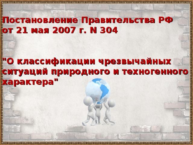 Постановление Правительства РФ от 21 мая 2007 г. N 304