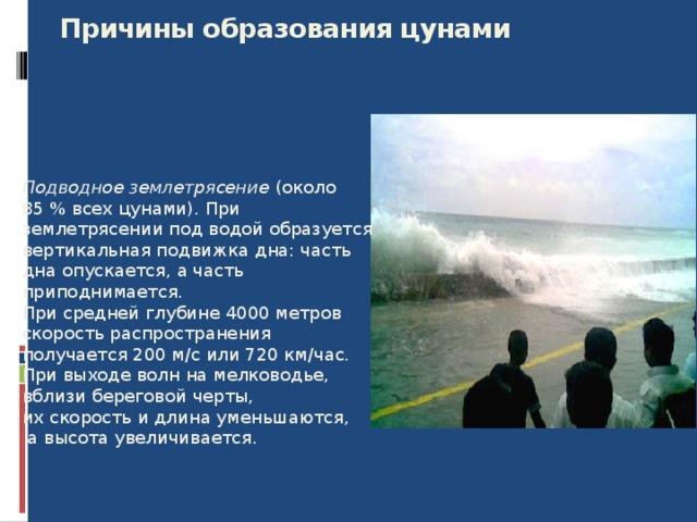 Причины образования цунами   Подводное землетрясение (около 85% всех цунами). При землетрясении под водой образуется вертикальная подвижка дна: часть дна опускается, а часть приподнимается. При средней глубине 4000 метров скорость распространения получается 200 м/с или 720 км/час. При выходе волн на мелководье, вблизи береговой черты, их скорость и длина уменьшаются,  а высота увеличивается. 8