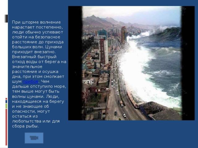 При шторме волнение нарастает постепенно, люди обычно успевают отойти на безопасное расстояние до прихода больших волн. Цунами приходит внезапно. Внезапный быстрый отход воды от берега на значительное расстояние и осушка дна, при этом смолкает шум прибоя . Чем дальше отступило море, тем выше могут быть волны цунами. Люди, находящиеся на берегу и не знающие об опасности, могут остаться из любопытства или для сбора рыбы. 8