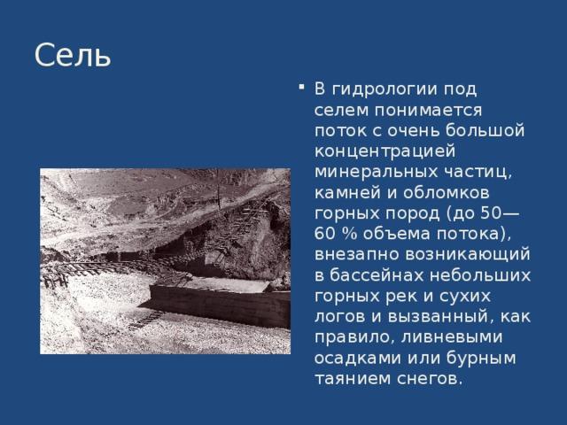 Сель В гидрологии под селем понимается поток с очень большой концентрацией минеральных частиц, камней и обломков горных пород (до 50—60% объема потока), внезапно возникающий в бассейнах небольших горных рек и сухих логов и вызванный, как правило, ливневыми осадками или бурным таянием снегов. 8